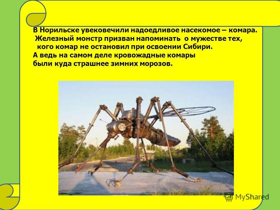 В Норильске увековечили надоедливое насекомое – комара. Железный монстр призван напоминать о мужестве тех, кого комар не остановил при освоении Сибири. А ведь на самом деле кровожадные комары были куда страшнее зимних морозов.