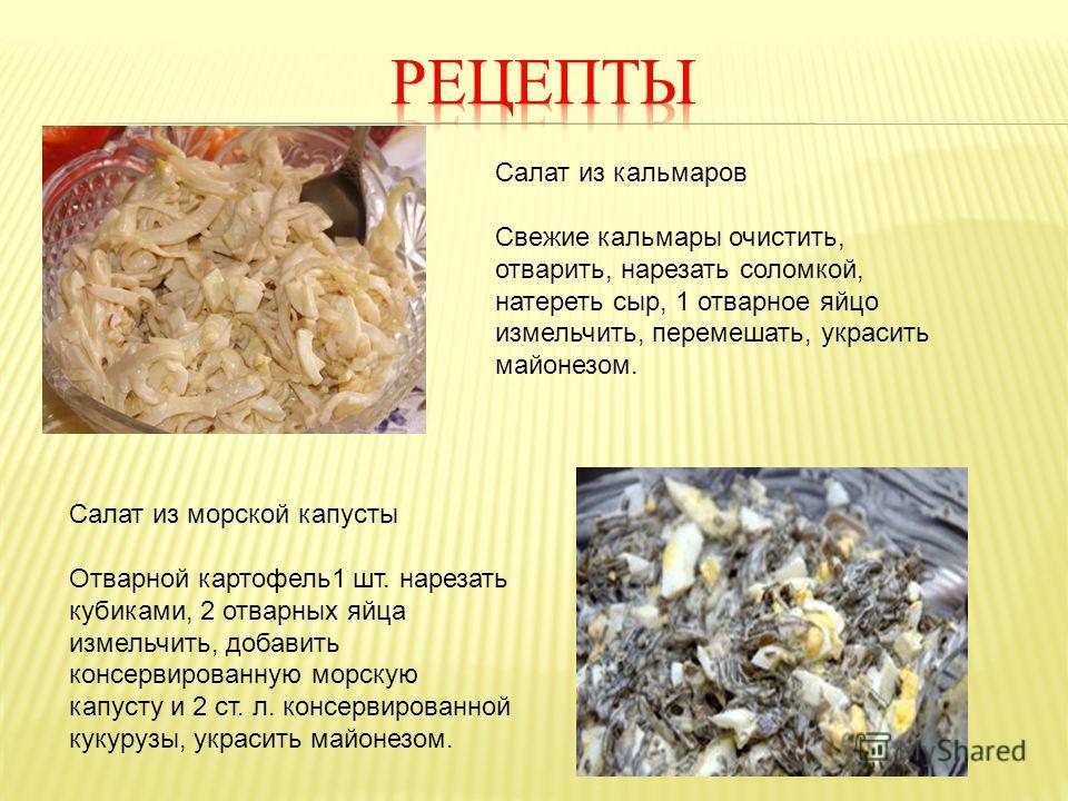 Салат из кальмаров Свежие кальмары очистить, отварить, нарезать соломкой, натереть сыр, 1 отварное яйцо измельчить, перемешать, украсить майонезом. Салат из морской капусты Отварной картофель1 шт. нарезать кубиками, 2 отварных яйца измельчить, добави