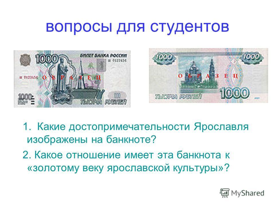 вопросы для студентов 1. Какие достопримечательности Ярославля изображены на банкноте? 2. Какое отношение имеет эта банкнота к «золотому веку ярославской культуры»?