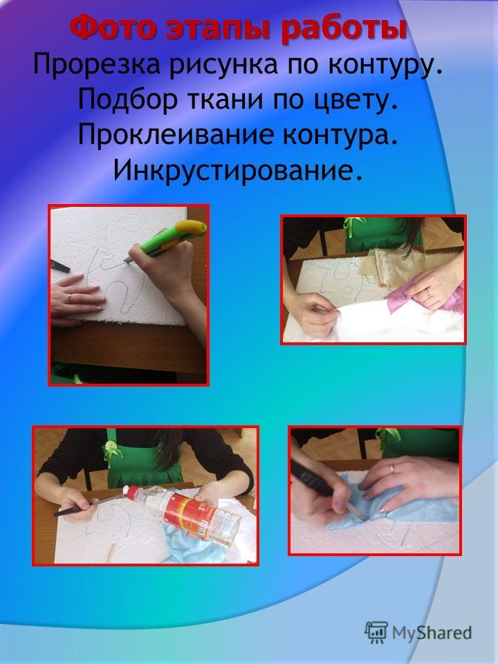 Фото этапы работы Фото этапы работы Прорезка рисунка по контуру. Подбор ткани по цвету. Проклеивание контура. Инкрустирование.