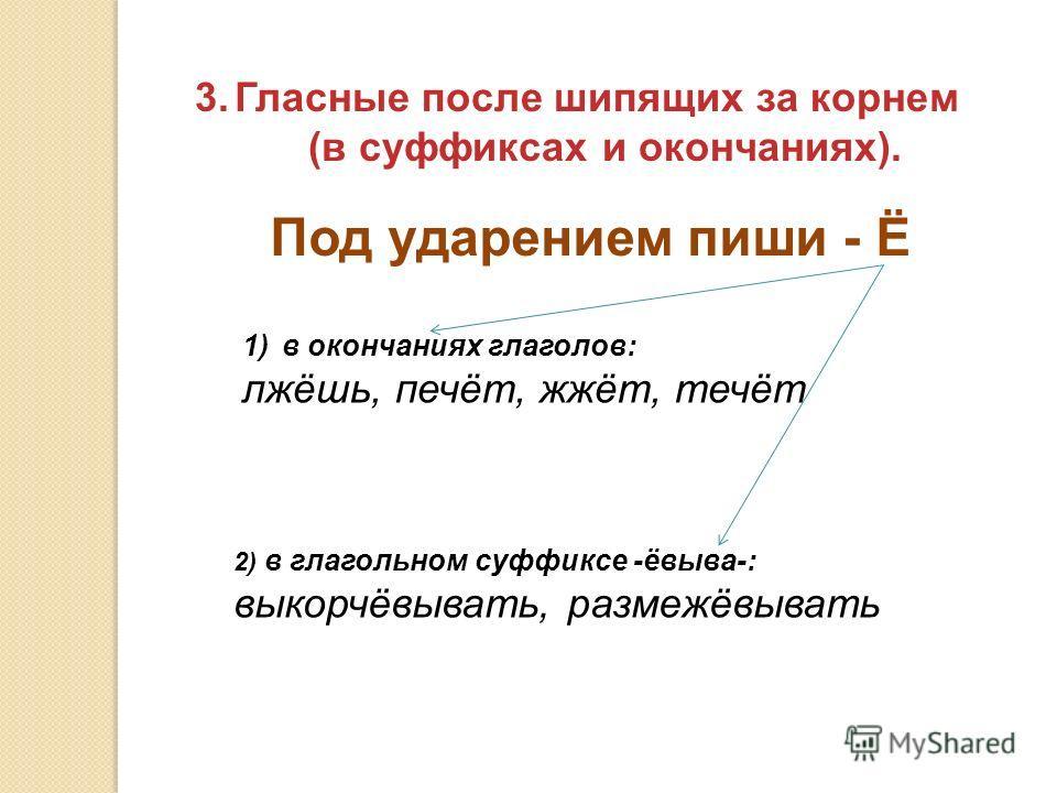 3.Гласные после шипящих за корнем (в суффиксах и окончаниях). Под ударением пиши - Ё 1)в окончаниях глаголов: лжёшь, печёт, жжёт, течёт 2) в глагольном суффиксе -ёвыва-: выкорчёвывать, размежёвывать