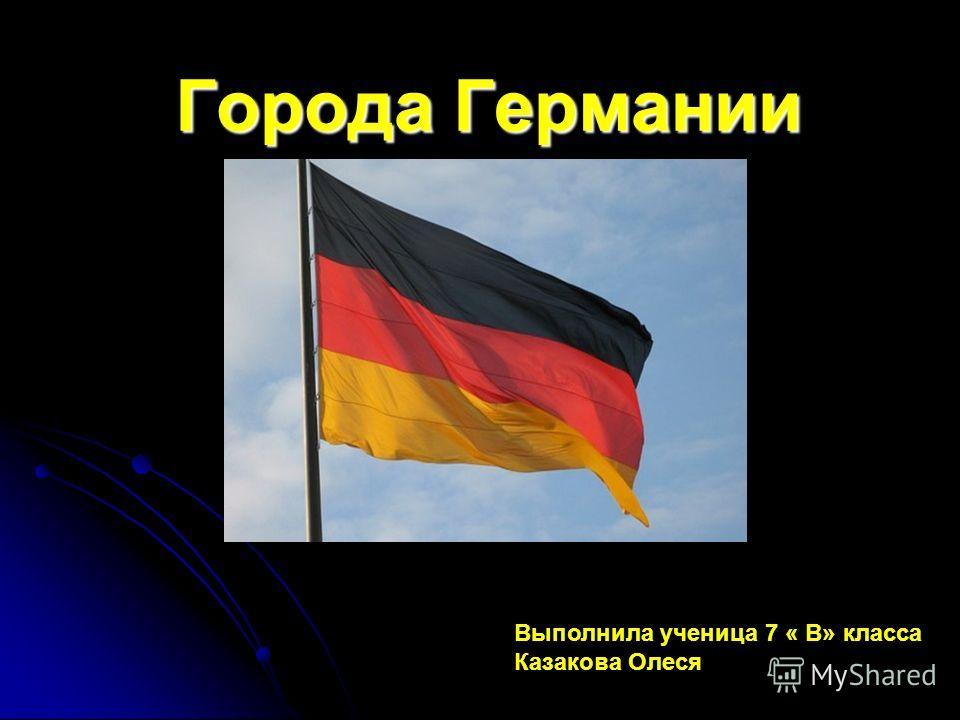 Города Германии Выполнила ученица 7 « В» класса Казакова Олеся