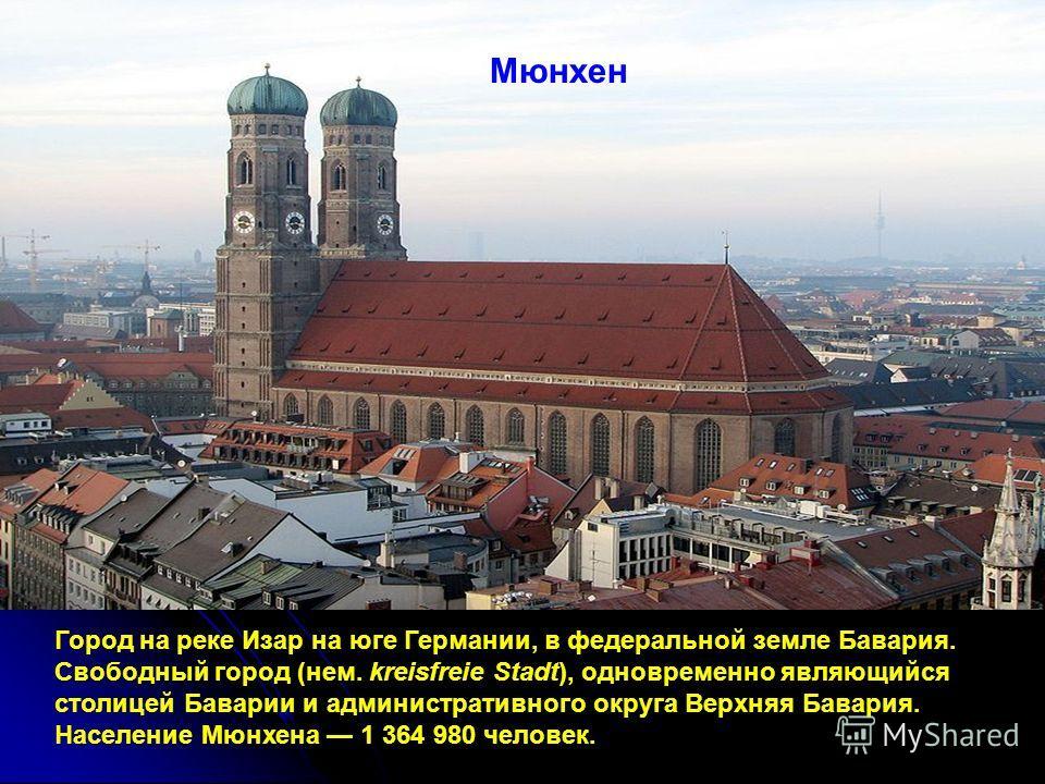Мюнхен Город на реке Изар на юге Германии, в федеральной земле Бавария. Свободный город (нем. kreisfreie Stadt), одновременно являющийся столицей Баварии и административного округа Верхняя Бавария. Население Мюнхена 1 364 980 человек.