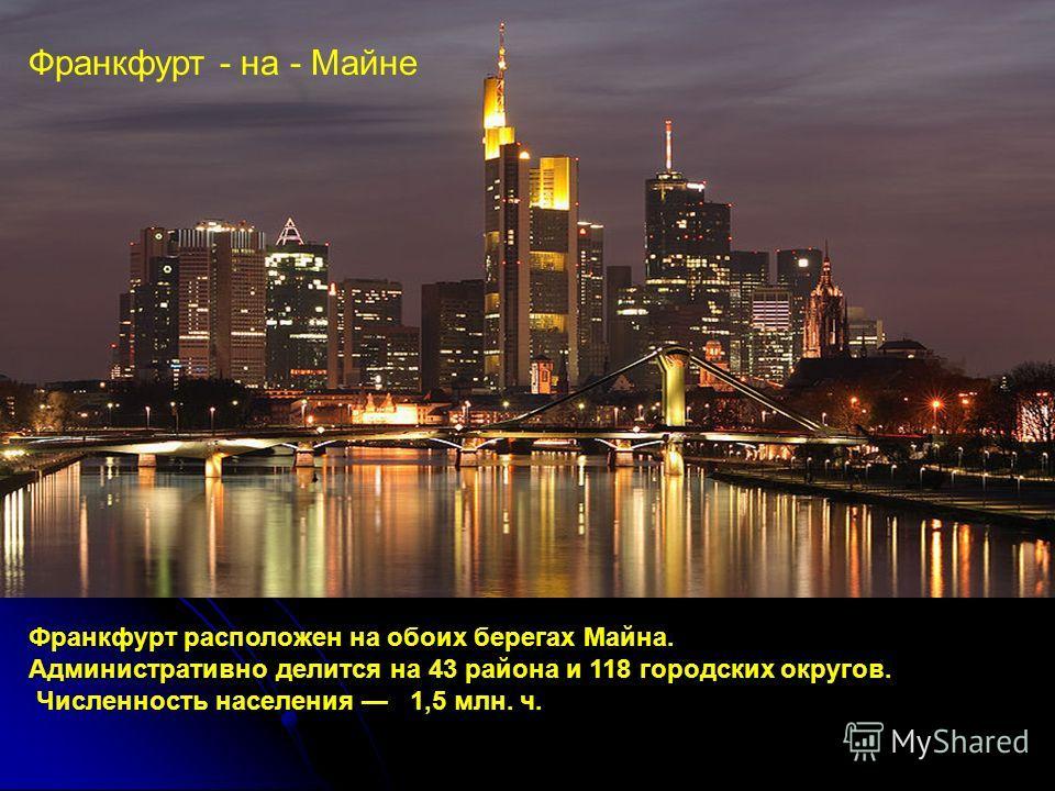 Франкфурт - на - Майне Франкфурт расположен на обоих берегах Майна. Административно делится на 43 района и 118 городских округов. Численность населения 1,5 млн. ч.