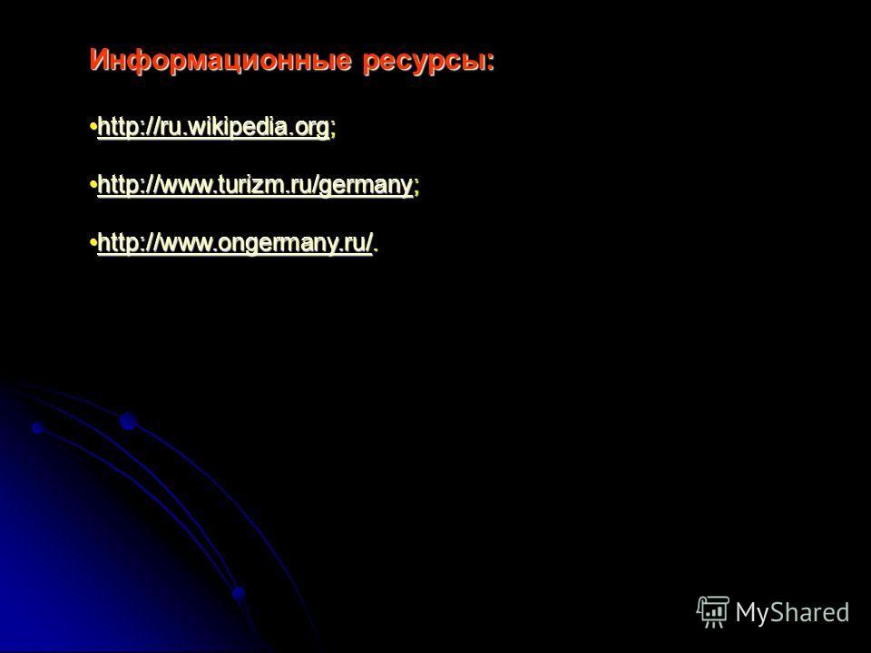 Информационные ресурсы: http://ru.wikipedia.org;http://ru.wikipedia.org;http://ru.wikipedia.org http://www.turizm.ru/germany;http://www.turizm.ru/germany;http://www.turizm.ru/germany http://www.ongermany.ru/.http://www.ongermany.ru/.http://www.ongerm
