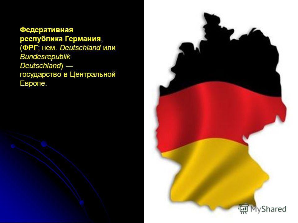 Федеративная республика Германия, (ФРГ; нем. Deutschland или Bundesrepublik Deutschland) государство в Центральной Европе.