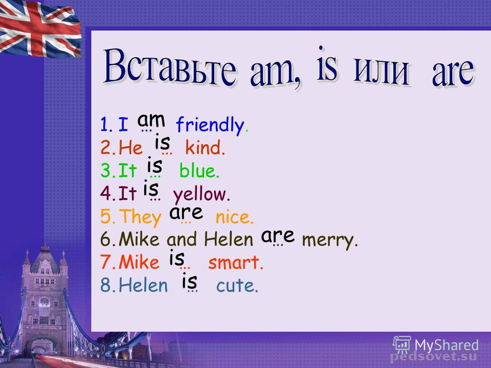 1.I … friendly. 2.He … kind. 3.It … blue. 4.It … yellow. 5.They … nice. 6.Mike and Helen … merry. 7.Mike … smart. 8.Helen … cute. am is are is