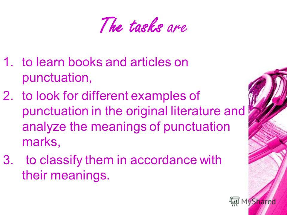 The Goal of the Research is 1.to understand the place of punctuation marks in English sentences, their function in the learning of English, understand their meanings. 2.The practical goal is to teach English learners to put down punctuation marks in