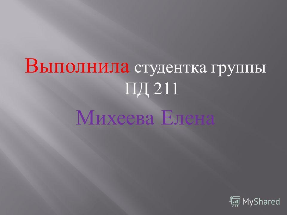 Выполнила студентка группы ПД 211 Михеева Елена