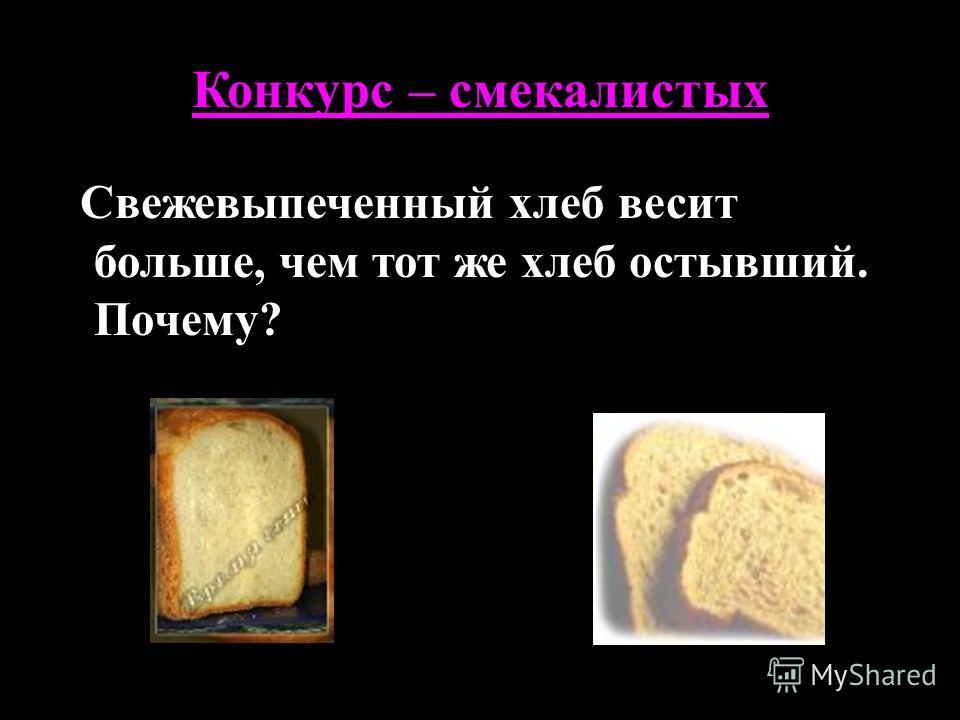Конкурс – смекалистых Свежевыпеченный хлеб весит больше, чем тот же хлеб остывший. Почему?