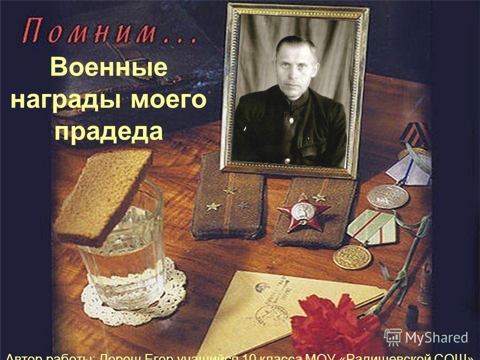 Военные награды моего прадеда Автор работы: Дорош Егор учащийся 10 класса МОУ «Радищевской СОШ»
