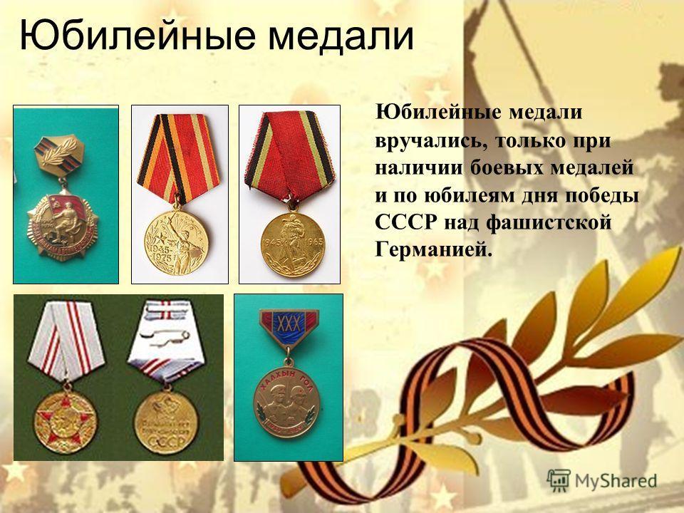 Юбилейные медали Юбилейные медали вручались, только при наличии боевых медалей и по юбилеям дня победы СССР над фашистской Германией.