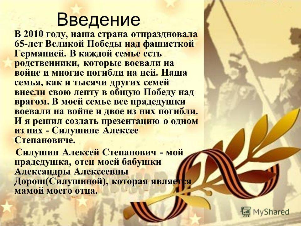 Введение В 2010 году, наша страна отпраздновала 65-лет Великой Победы над фашисткой Германией. В каждой семье есть родственники, которые воевали на войне и многие погибли на ней. Наша семья, как и тысячи других семей внесли свою лепту в общую Победу