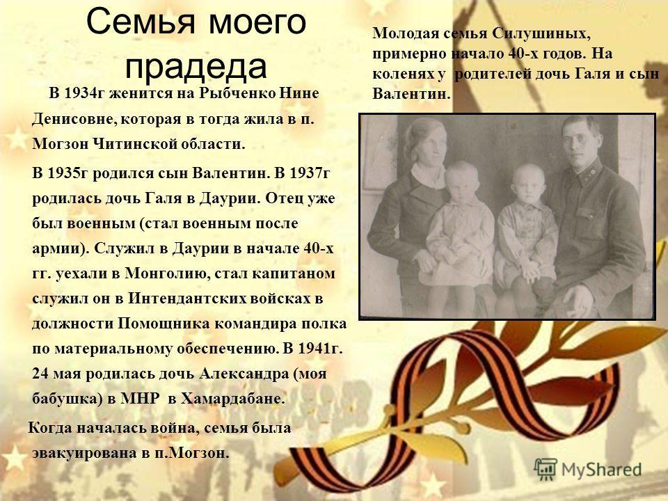 Семья моего прадеда В 1934г женится на Рыбченко Нине Денисовне, которая в тогда жила в п. Могзон Читинской области. В 1935г родился сын Валентин. В 1937г родилась дочь Галя в Даурии. Отец уже был военным (стал военным после армии). Служил в Даурии в