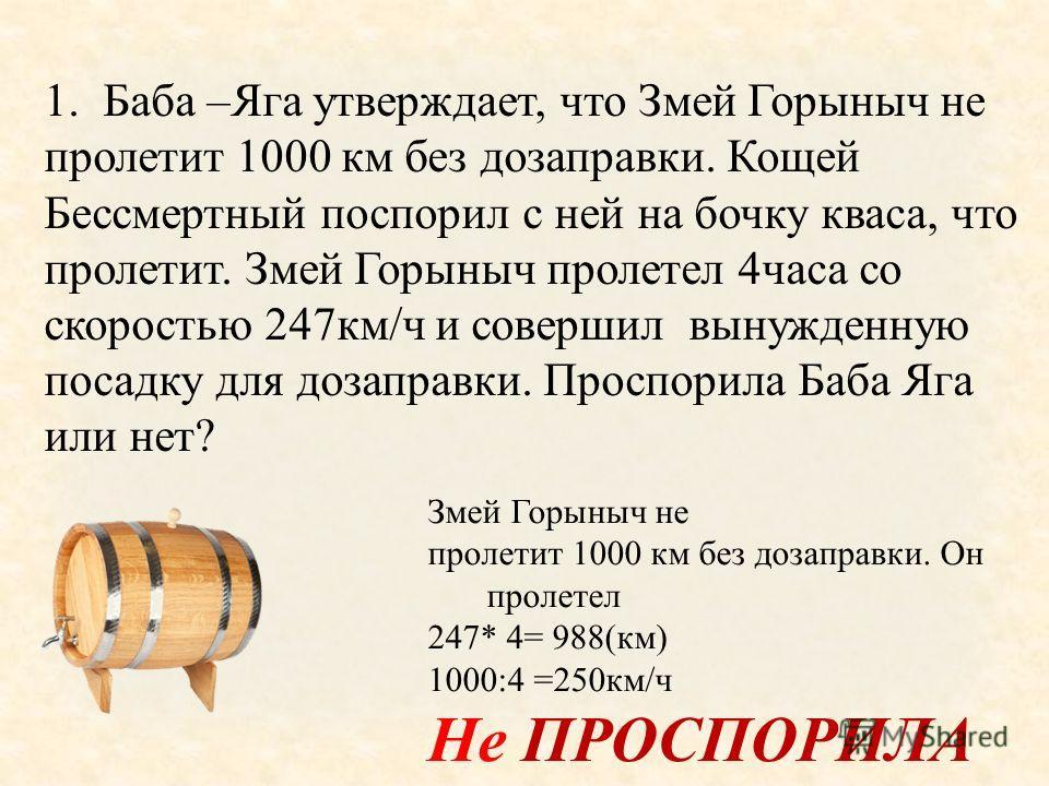 1.Баба –Яга утверждает, что Змей Горыныч не пролетит 1000 км без дозаправки. Кощей Бессмертный поспорил с ней на бочку кваса, что пролетит. Змей Горыныч пролетел 4часа со скоростью 247км/ч и совершил вынужденную посадку для дозаправки. Проспорила Баб