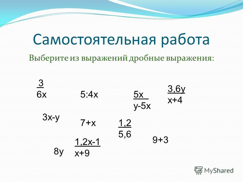 Самостоятельная работа Выберите из выражений дробные выражения: 3 6х 3х-у 5:4х 1,2 5,6 3,6у х+4 1,2х-1 х+9 5х у-5х 9+3 7+х 8у