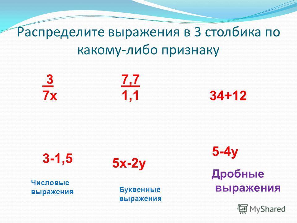 Распределите выражения в 3 столбика по какому-либо признаку 34+12 5х-2у 3 7х 3-1,5 5-4у 7,7 1,1 Числовые выражения Буквенные выражения Дробные выражения