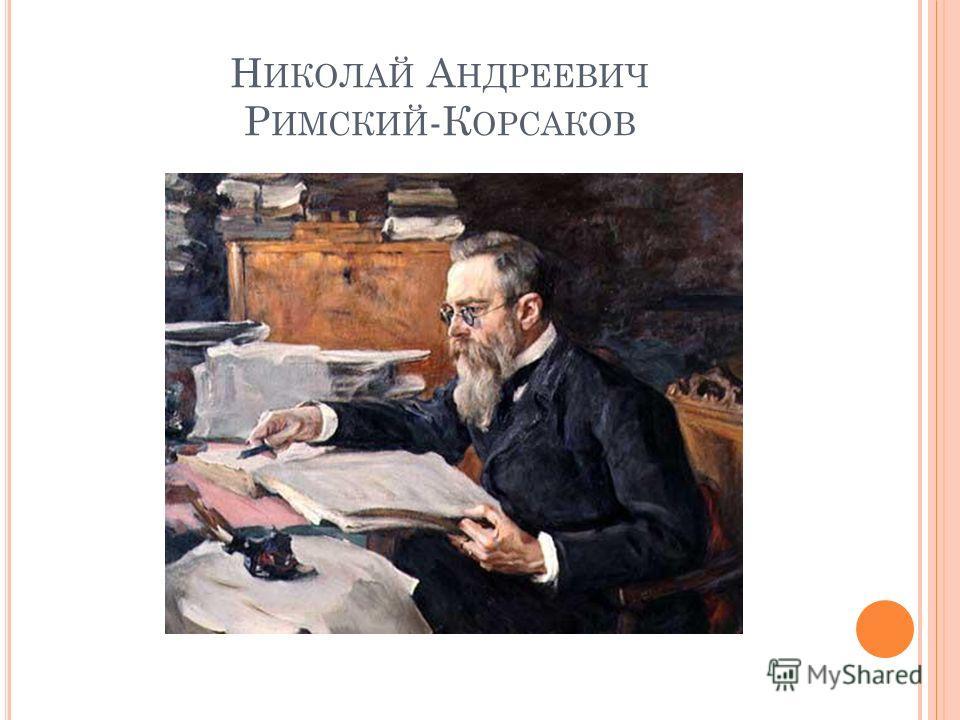 Н ИКОЛАЙ А НДРЕЕВИЧ Р ИМСКИЙ -К ОРСАКОВ