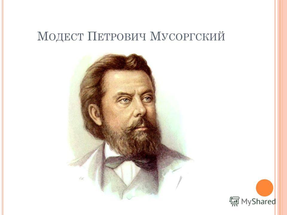 М ОДЕСТ П ЕТРОВИЧ М УСОРГСКИЙ