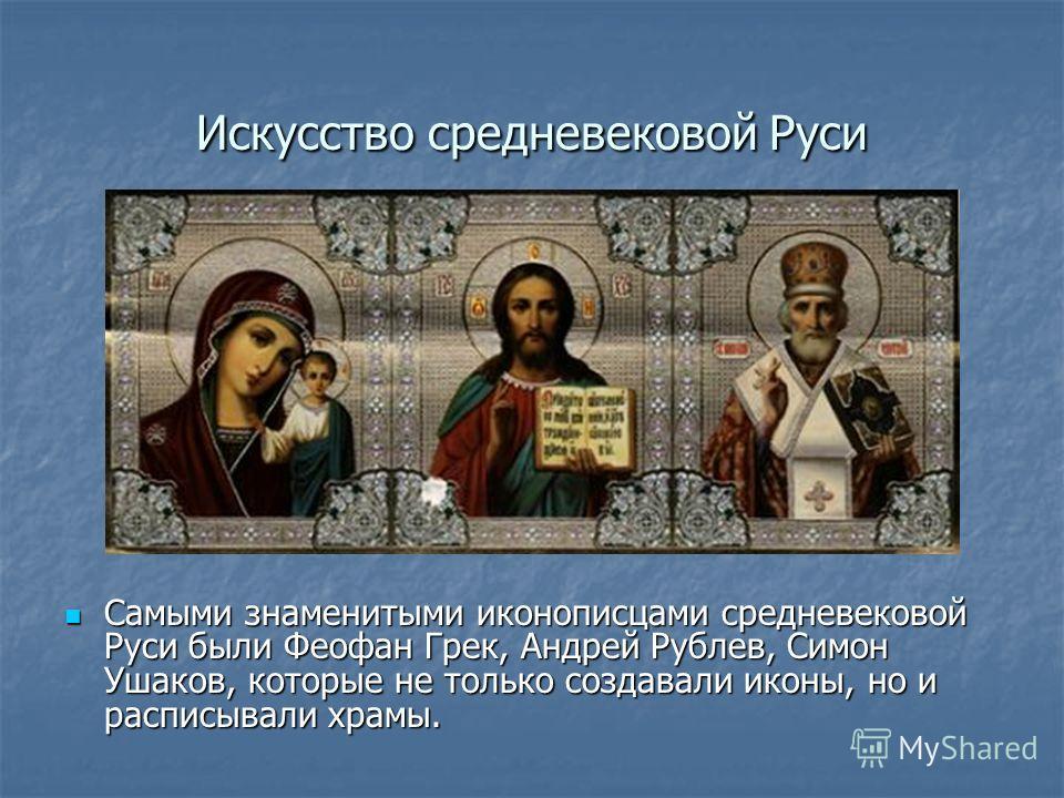 Самыми знаменитыми иконописцами средневековой Руси были Феофан Грек, Андрей Рублев, Симон Ушаков, которые не только создавали иконы, но и расписывали храмы. Самыми знаменитыми иконописцами средневековой Руси были Феофан Грек, Андрей Рублев, Симон Уша