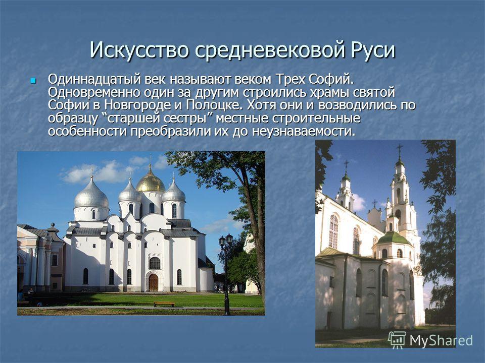 Искусство средневековой Руси Одиннадцатый век называют веком Трех Софий. Одновременно один за другим строились храмы святой Софии в Новгороде и Полоцке. Хотя они и возводились по образцу старшей сестры местные строительные особенности преобразили их