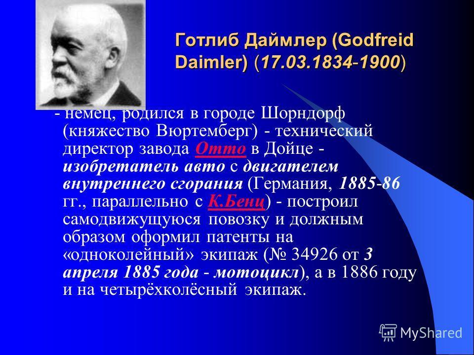 Готлиб Даймлер (Godfreid Daimler) (17.03.1834-1900) - немец, родился в городе Шорндорф (княжество Вюртемберг) - технический директор завода Отто в Дойце - изобретатель авто с двигателем внутреннего сгорания (Германия, 1885-86 гг., параллельно с К.Бен