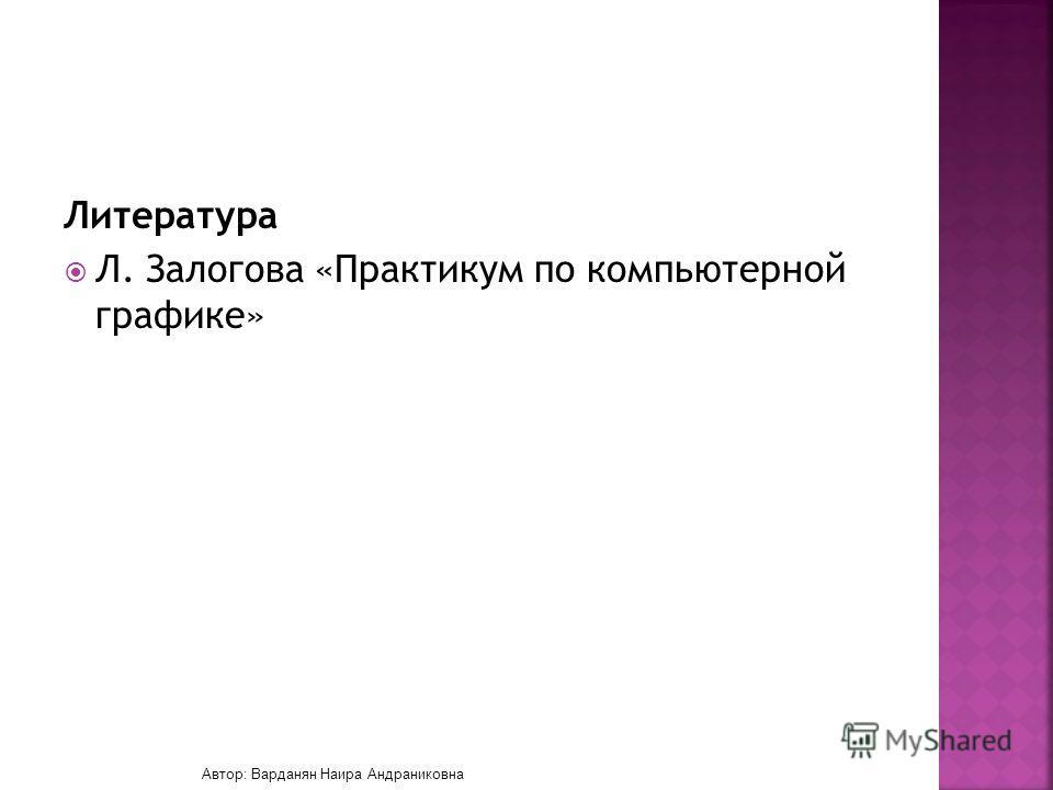Литература Л. Залогова «Практикум по компьютерной графике» Автор: Варданян Наира Андраниковна