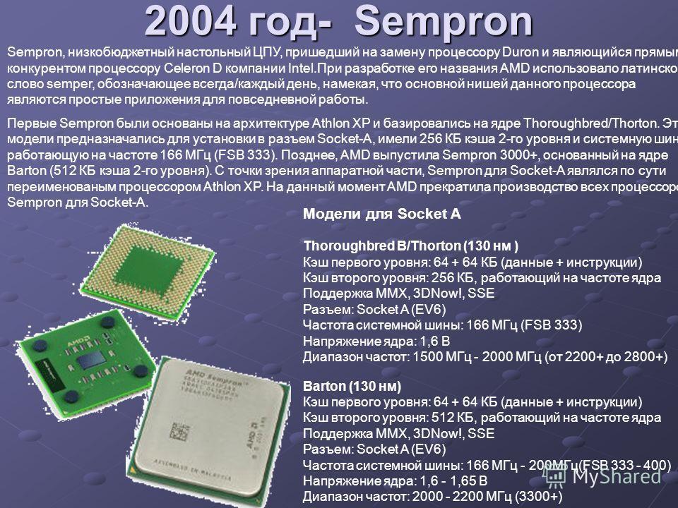 2004 год- Sempron Sempron, низкобюджетный настольный ЦПУ, пришедший на замену процессору Duron и являющийся прямым конкурентом процессору Celeron D компании Intel.При разработке его названия AMD использовало латинское слово semper, обозначающее всегд