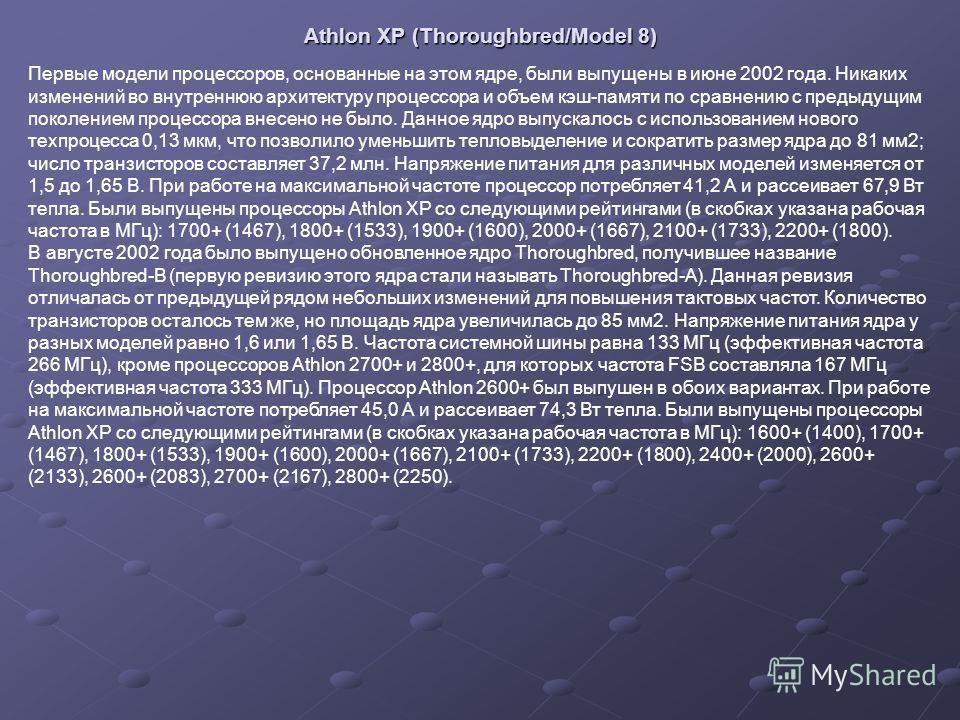 Athlon XP (Thoroughbred/Model 8) Первые модели процессоров, основанные на этом ядре, были выпущены в июне 2002 года. Никаких изменений во внутреннюю архитектуру процессора и объем кэш-памяти по сравнению с предыдущим поколением процессора внесено не