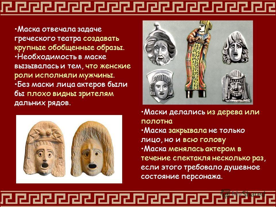 Маска отвечала задаче греческого театра создавать крупные обобщенные образы. Необходимость в маске вызывалась и тем, что женские роли исполняли мужчины. Без маски лица актеров были бы плохо видны зрителям дальних рядов. Маски делались из дерева или п