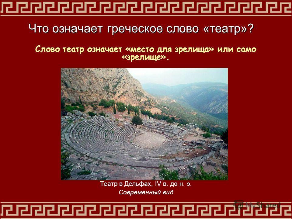 Что означает греческое слово «театр»? Слово театр означает «место для зрелища» или само «зрелище». Театр в Дельфах, IV в. до н. э. Современный вид