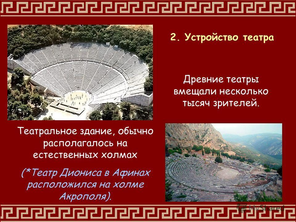 Древние театры вмещали несколько тысяч зрителей. Театральное здание, обычно располагалось на естественных холмах (*Театр Диониса в Афинах расположился на холме Акрополя). 2. Устройство театра