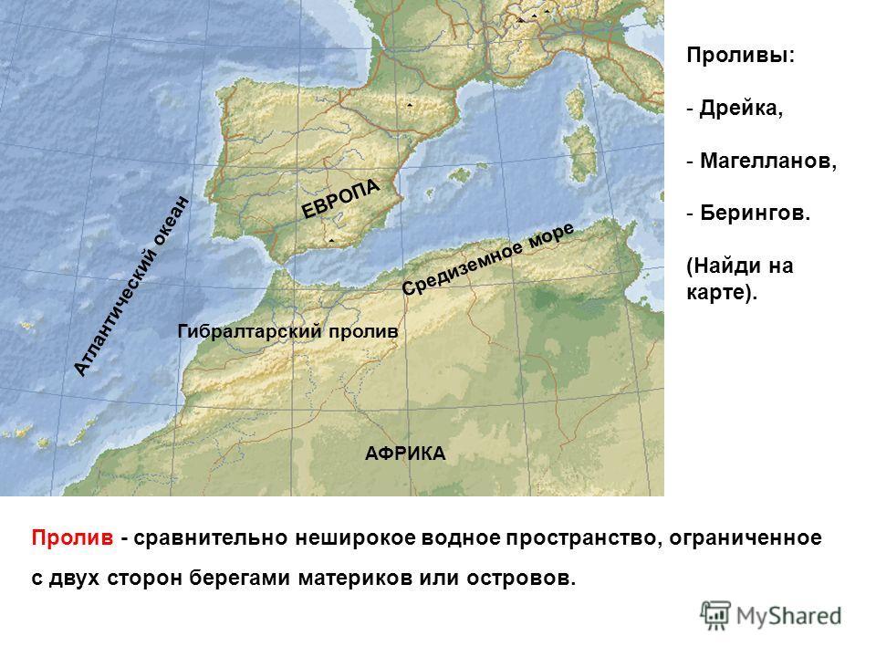 Пролив - сравнительно неширокое водное пространство, ограниченное с двух сторон берегами материков или островов. Средиземное море Атлантический океан Гибралтарский пролив АФРИКА ЕВРОПА Проливы: - Дрейка, - Магелланов, - Берингов. (Найди на карте).