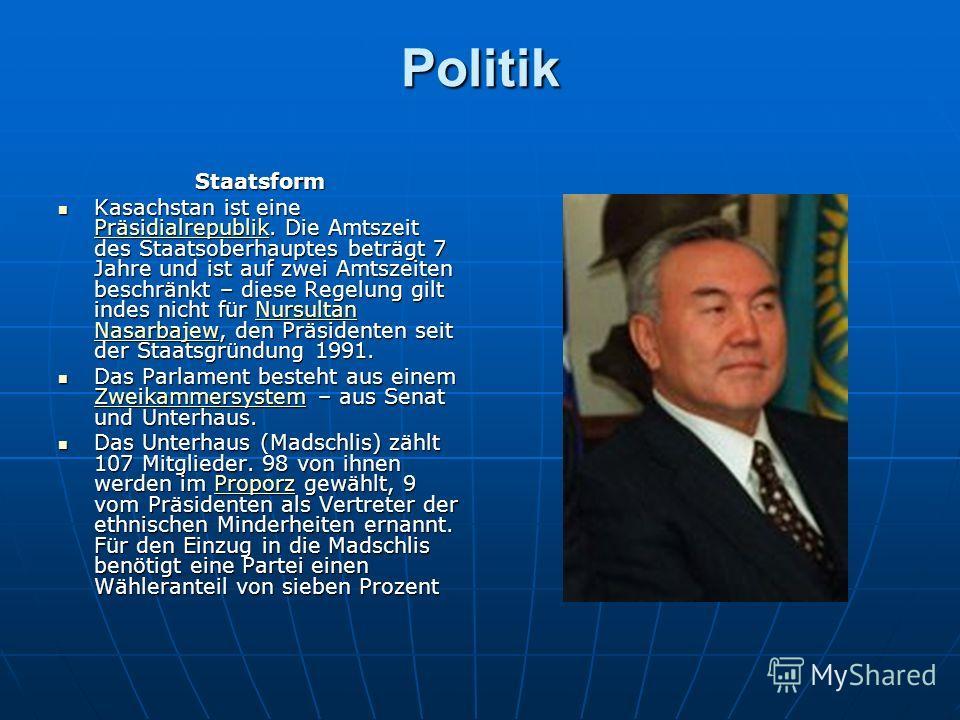 Politik Staatsform Kasachstan ist eine Präsidialrepublik. Die Amtszeit des Staatsoberhauptes beträgt 7 Jahre und ist auf zwei Amtszeiten beschränkt – diese Regelung gilt indes nicht für Nursultan Nasarbajew, den Präsidenten seit der Staatsgründung 19