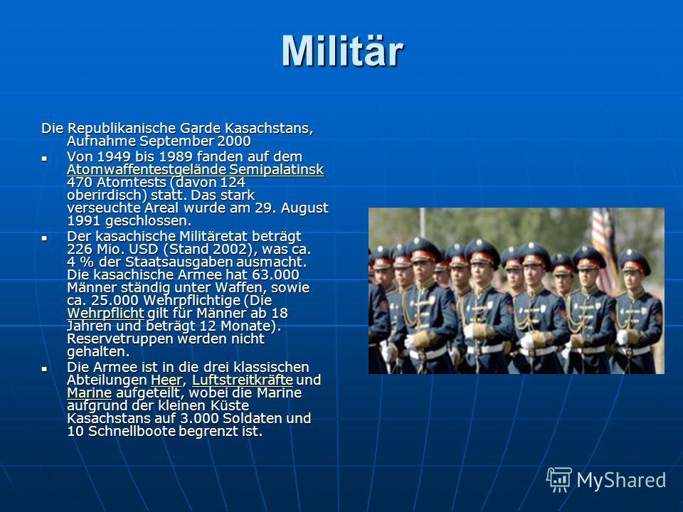 Militär Die Republikanische Garde Kasachstans, Aufnahme September 2000 Von 1949 bis 1989 fanden auf dem Atomwaffentestgelände Semipalatinsk 470 Atomtests (davon 124 oberirdisch) statt. Das stark verseuchte Areal wurde am 29. August 1991 geschlossen.