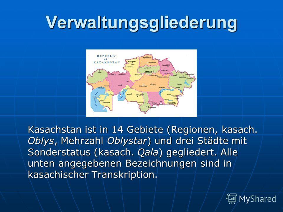 Verwaltungsgliederung Kasachstan ist in 14 Gebiete (Regionen, kasach. Oblys, Mehrzahl Oblystar) und drei Städte mit Sonderstatus (kasach. Qala) gegliedert. Alle unten angegebenen Bezeichnungen sind in kasachischer Transkription.