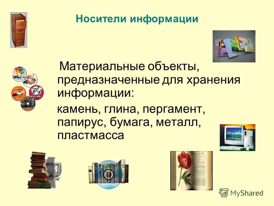Носители информации Материальные объекты, предназначенные для хранения информации: камень, глина, пергамент, папирус, бумага, металл, пластмасса