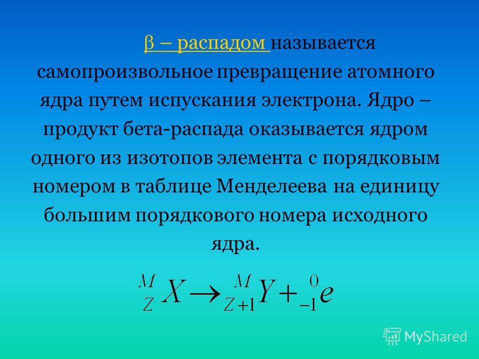 – распадом – распадом называется самопроизвольное превращение атомного ядра путем испускания электрона. Ядро – продукт бета-распада оказывается ядром одного из изотопов элемента с порядковым номером в таблице Менделеева на единицу большим порядкового