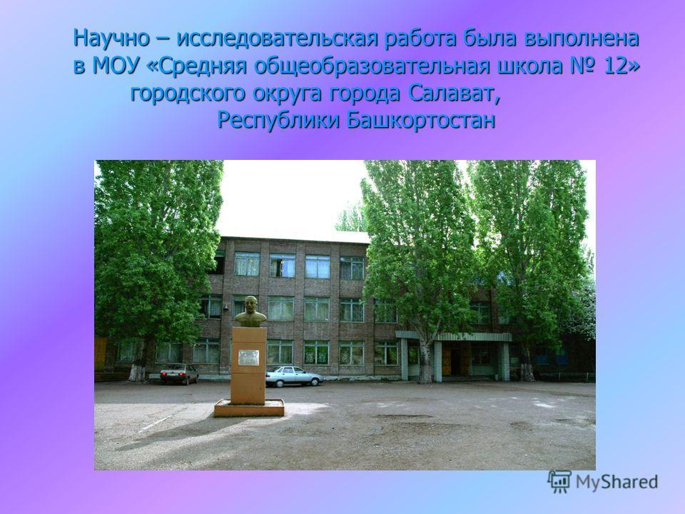 Научно – исследовательская работа была выполнена в МОУ «Средняя общеобразовательная школа 12» городского округа города Салават, Республики Башкортостан