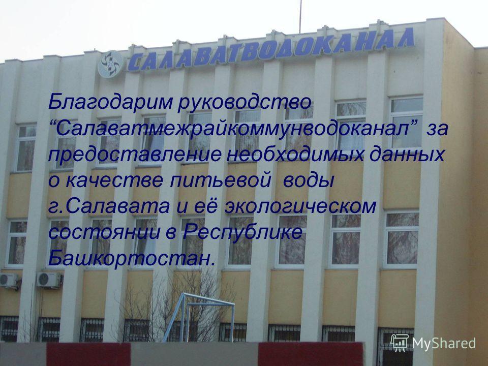 Благодарим руководство Салаватмежрайкоммунводоканал за предоставление необходимых данных о качестве питьевой воды г.Салавата и её экологическом состоянии в Республике Башкортостан.