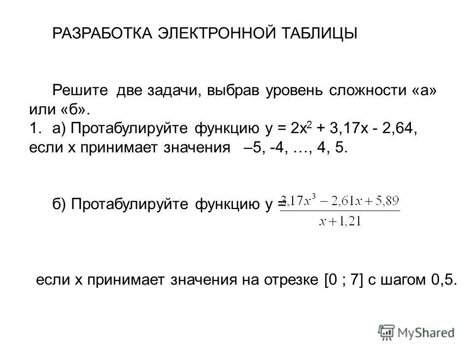 РАЗРАБОТКА ЭЛЕКТРОННОЙ ТАБЛИЦЫ Решите две задачи, выбрав уровень сложности «а» или «б». 1.а) Протабулируйте функцию y = 2x 2 + 3,17x - 2,64, если x принимает значения –5, -4, …, 4, 5. б) Протабулируйте функцию y = если x принимает значения на отрезке