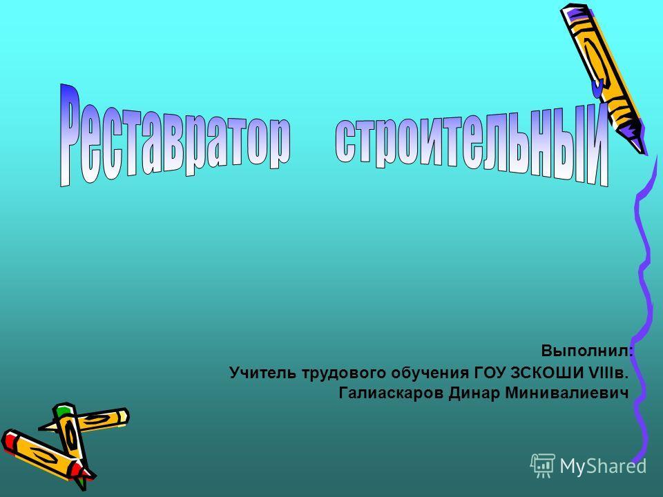 Учитель трудового обучения ГОУ ЗСКОШИ VIIIв. Галиаскаров Динар Минивалиевич Выполнил: