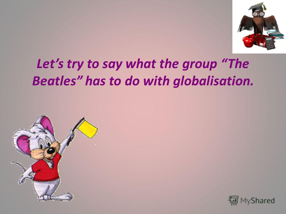 Lets try to say what the group The Beatles has to do with globalisation.