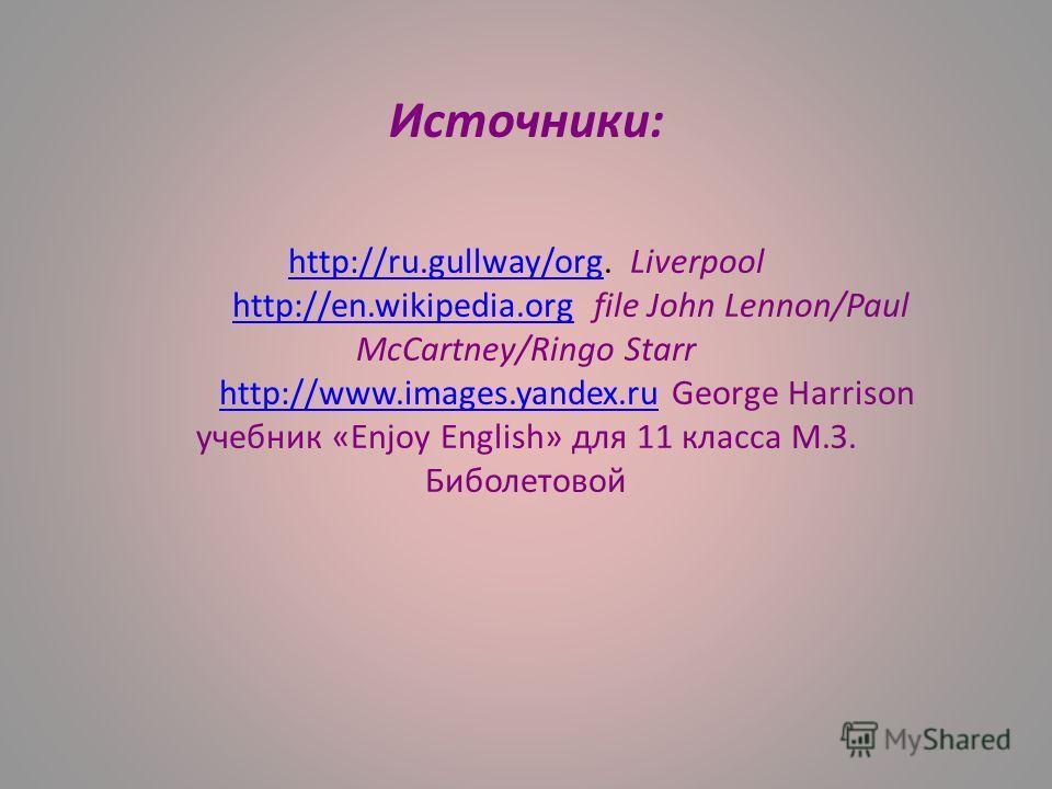 Источники: http://ru.gullway/org. Liverpool http://en.wikipedia.org file John Lennon/Paul McCartney/Ringo Starr http://www.images.yandex.ru George Harrison учебник «Enjoy English» для 11 класса М.З. Биболетовой http://ru.gullway/orghttp://en.wikipedi