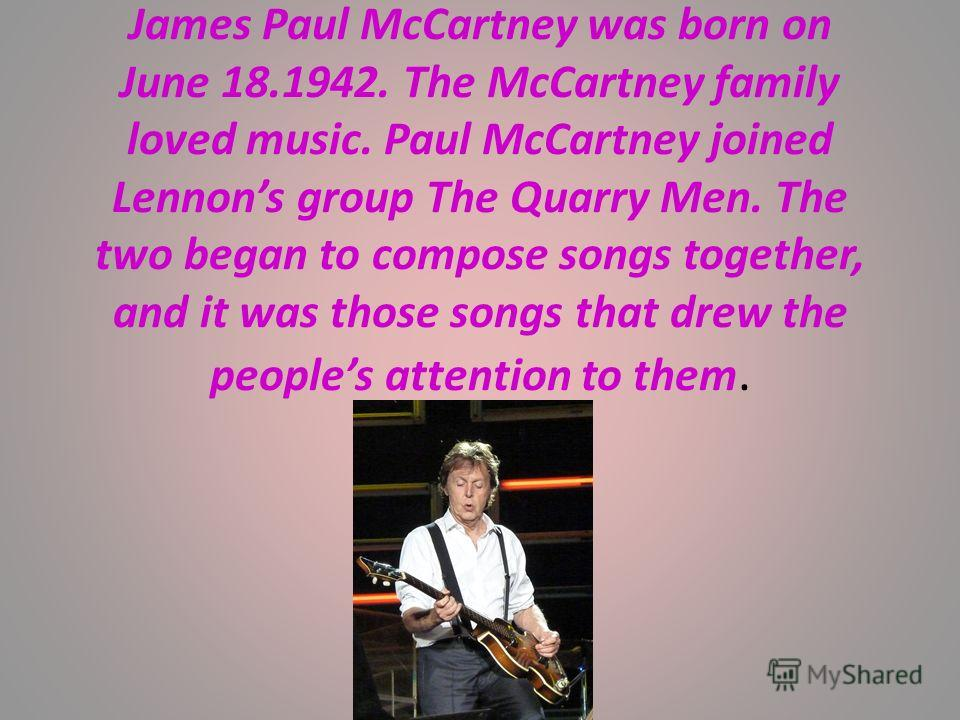 James Paul McCartney was born on June 18.1942. The McCartney family loved music. Paul McCartney joined Lennons group The Quarry Men. The two began to compose songs together, and it was those songs that drew the peoples attention to them.
