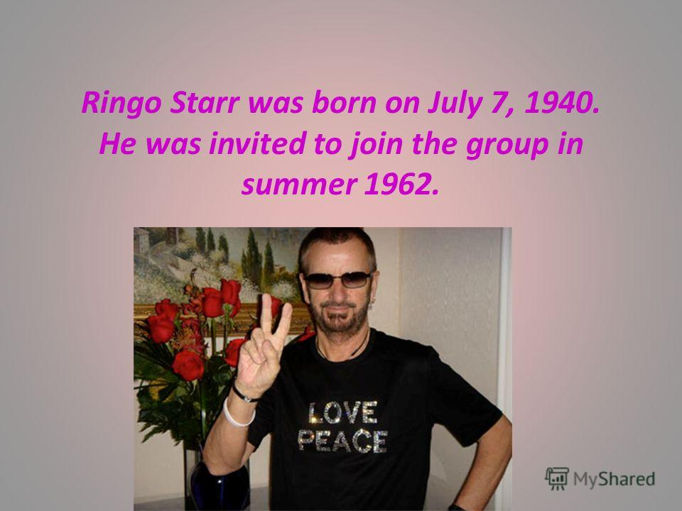 Ringo Starr was born on July 7, 1940. He was invited to join the group in summer 1962.