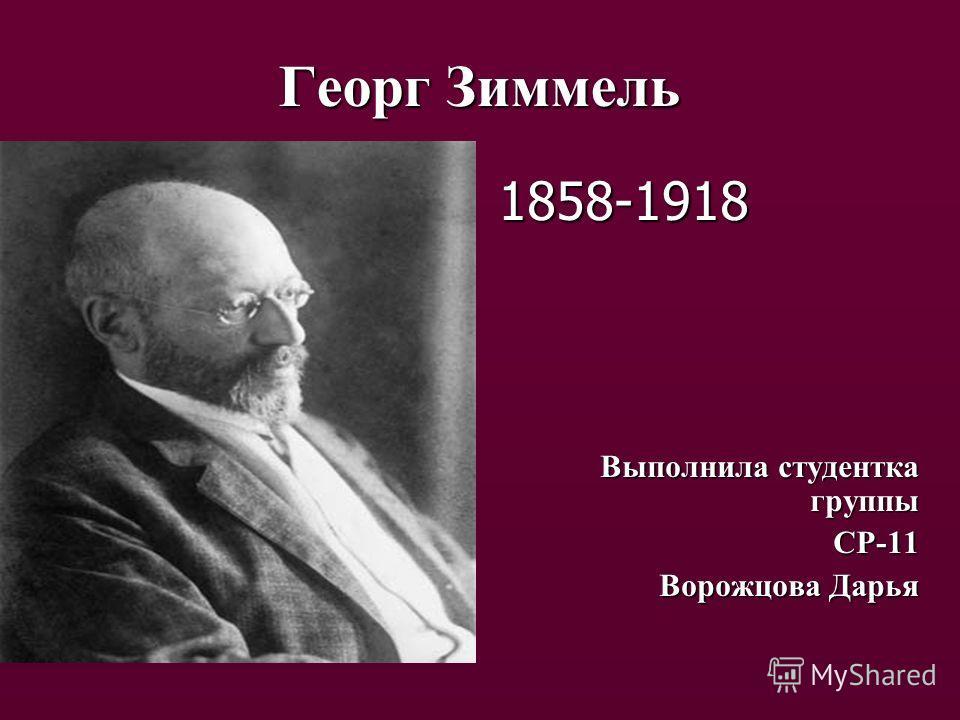 Георг Зиммель 1858-1918 Выполнила студентка группы СР-11 Ворожцова Дарья