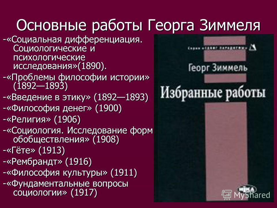 Основные работы Георга Зиммеля -«Социальная дифференциация. Социологические и психологические исследования»(1890). -«Проблемы философии истории» (18921893) -«Введение в этику» (18921893) -«Философия денег» (1900) -«Религия» (1906) -«Социология. Иссле