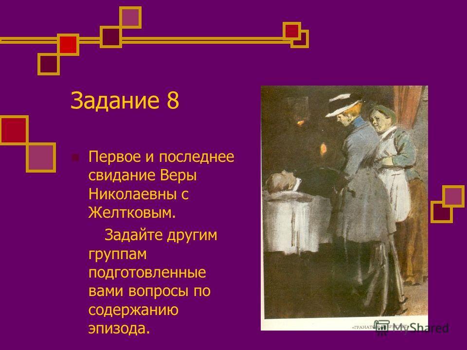 Задание 8 Первое и последнее свидание Веры Николаевны с Желтковым. Задайте другим группам подготовленные вами вопросы по содержанию эпизода.