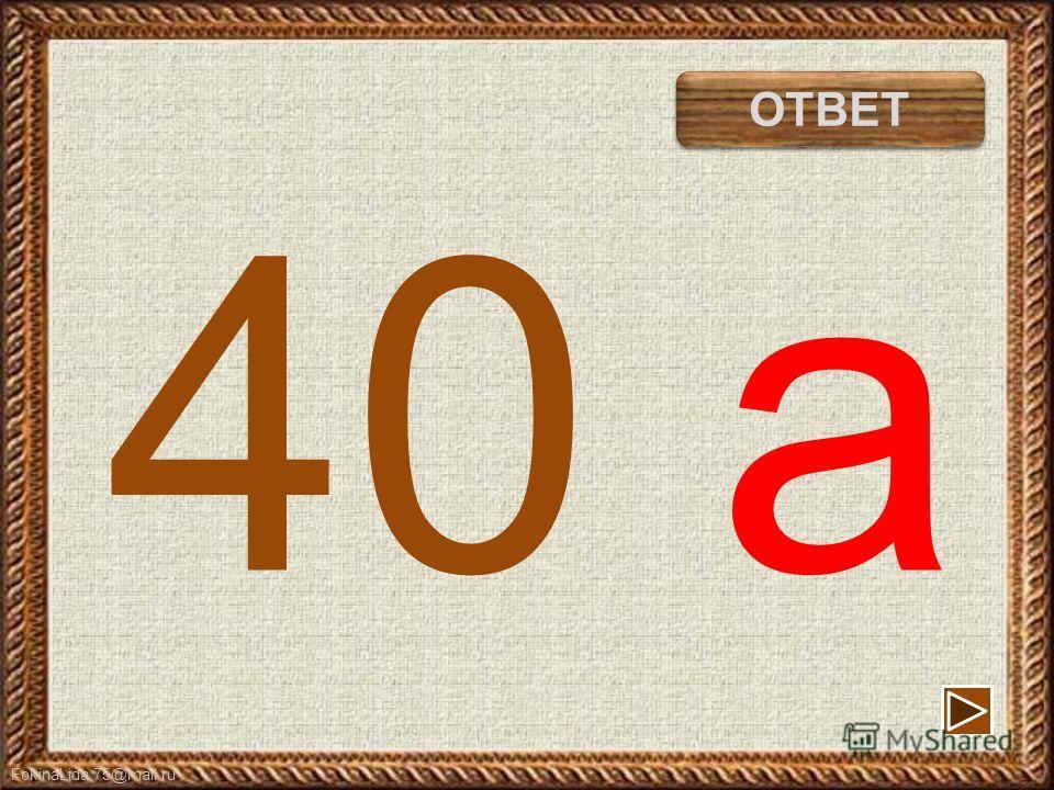 FokinaLida.75@mail.ru 40 а сорока ОТВЕТ